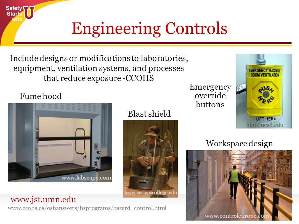 www.jst.umn.edu Engineering Controls www.ccohs.ca/oshanswers/hsprograms/hazard_control.html Emergency override buttons Blast shield Workspace design Fume hood Include designs or modifications to laboratories, equipment, ventilation systems, and processes that reduce exposure -CCOHS www.controleurope.com www.scrippscollege.edu blink.ucsd.edu www.labscape.com