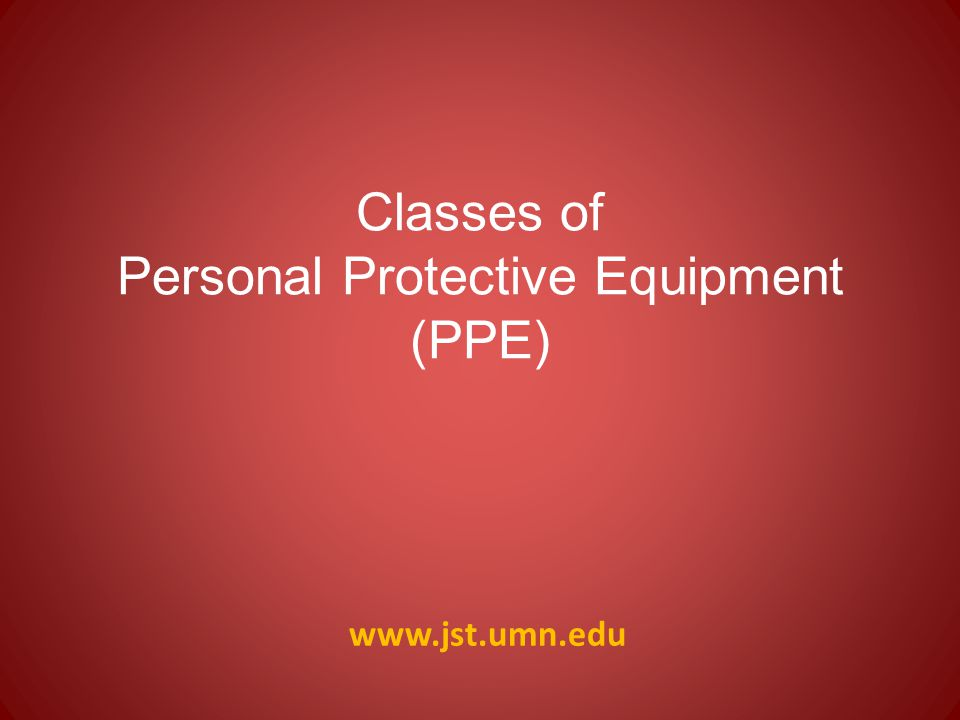 www.jst.umn.edu Classes of Personal Protective Equipment (PPE)