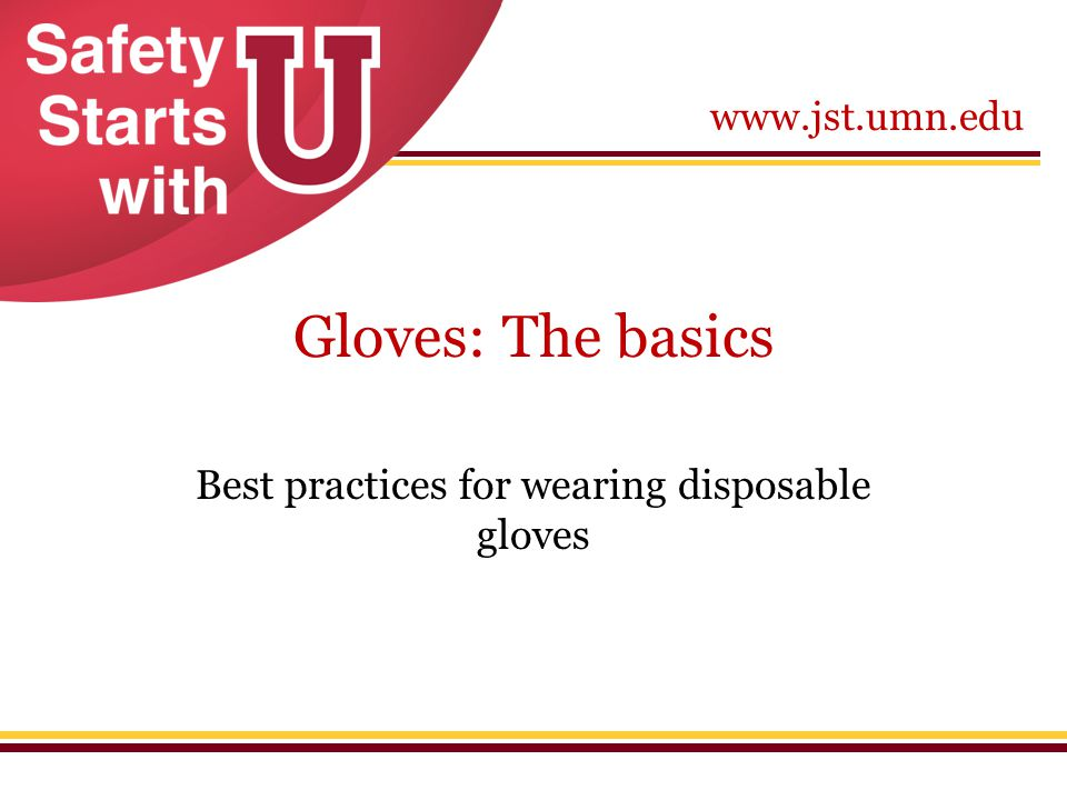 www.jst.umn.edu Gloves: The basics Best practices for wearing disposable gloves