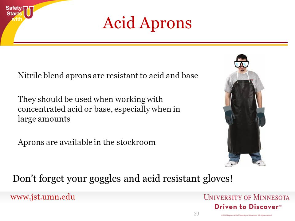 www.jst.umn.edu Acid Aprons Nitrile blend aprons are resistant to acid and base They should be used when working with concentrated acid or base, especially when in large amounts Aprons are available in the stockroom 59 Don't forget your goggles and acid resistant gloves!