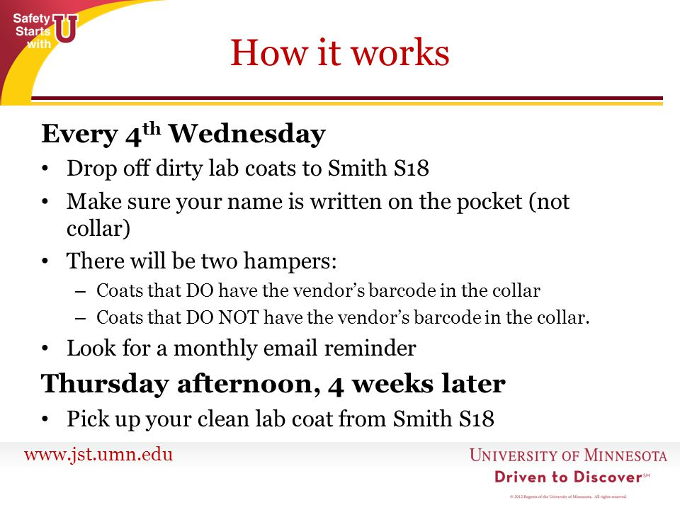 www.jst.umn.edu How it works Every 4 th Wednesday Drop off dirty lab coats to Smith S18 Make sure your name is written on the pocket (not collar) There will be two hampers: – Coats that DO have the vendor's barcode in the collar – Coats that DO NOT have the vendor's barcode in the collar.