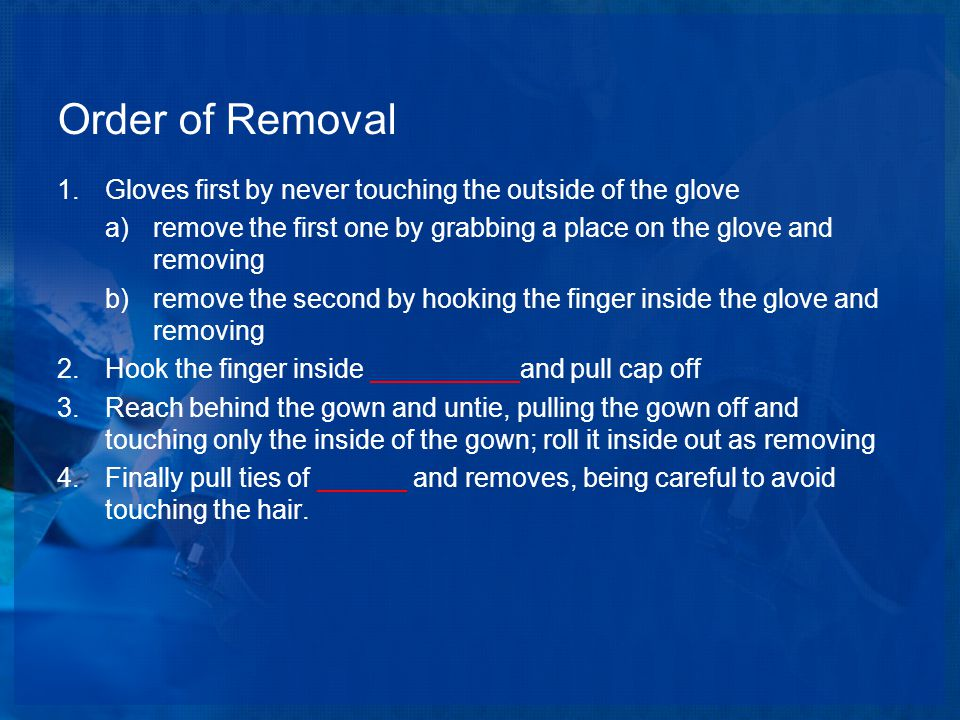 Order of Removal 1.Gloves first by never touching the outside of the glove a)remove the first one by grabbing a place on the glove and removing b)remove the second by hooking the finger inside the glove and removing 2.Hook the finger inside __________and pull cap off 3.Reach behind the gown and untie, pulling the gown off and touching only the inside of the gown; roll it inside out as removing 4.Finally pull ties of ______ and removes, being careful to avoid touching the hair.