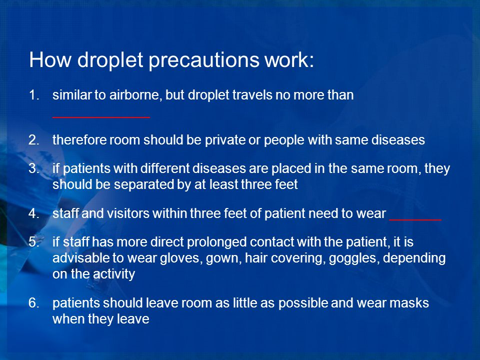 How droplet precautions work: 1.similar to airborne, but droplet travels no more than _____________ 2.therefore room should be private or people with same diseases 3.if patients with different diseases are placed in the same room, they should be separated by at least three feet 4.staff and visitors within three feet of patient need to wear _______ 5.if staff has more direct prolonged contact with the patient, it is advisable to wear gloves, gown, hair covering, goggles, depending on the activity 6.patients should leave room as little as possible and wear masks when they leave