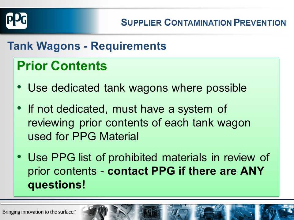 Prior Contents Use dedicated tank wagons where possible If not dedicated, must have a system of reviewing prior contents of each tank wagon used for PPG Material Use PPG list of prohibited materials in review of prior contents - contact PPG if there are ANY questions.