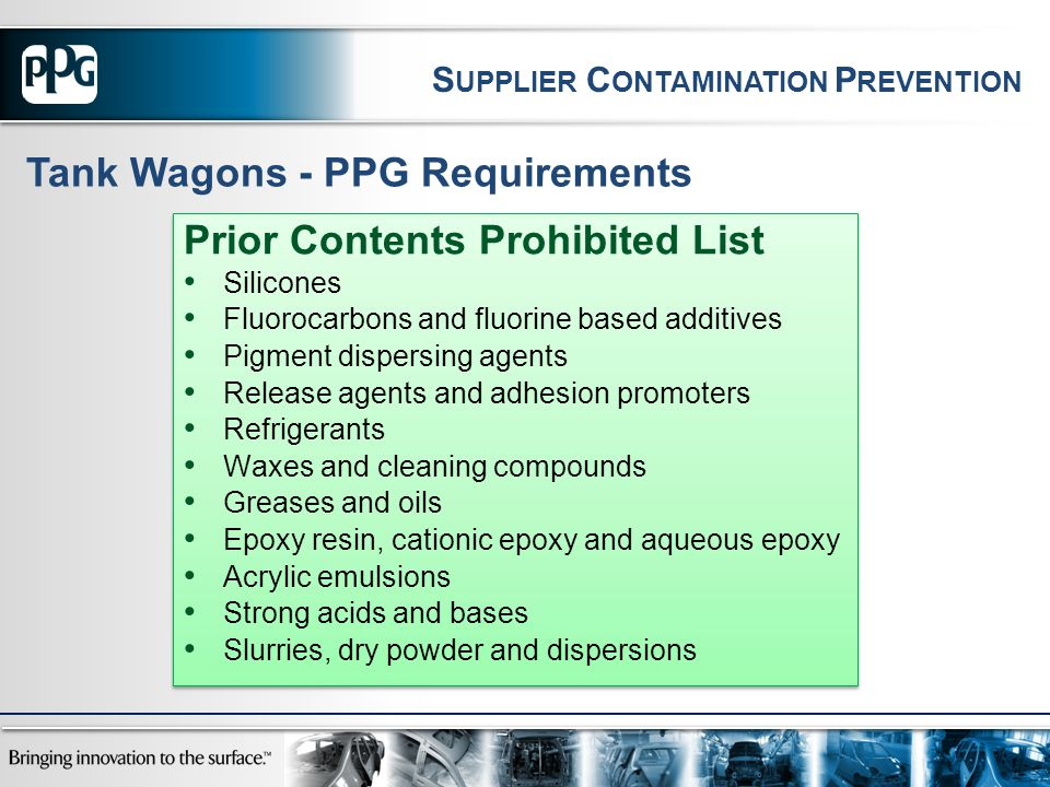 Prior Contents Prohibited List Silicones Fluorocarbons and fluorine based additives Pigment dispersing agents Release agents and adhesion promoters Refrigerants Waxes and cleaning compounds Greases and oils Epoxy resin, cationic epoxy and aqueous epoxy Acrylic emulsions Strong acids and bases Slurries, dry powder and dispersions Prior Contents Prohibited List Silicones Fluorocarbons and fluorine based additives Pigment dispersing agents Release agents and adhesion promoters Refrigerants Waxes and cleaning compounds Greases and oils Epoxy resin, cationic epoxy and aqueous epoxy Acrylic emulsions Strong acids and bases Slurries, dry powder and dispersions Tank Wagons - PPG Requirements S UPPLIER C ONTAMINATION P REVENTION
