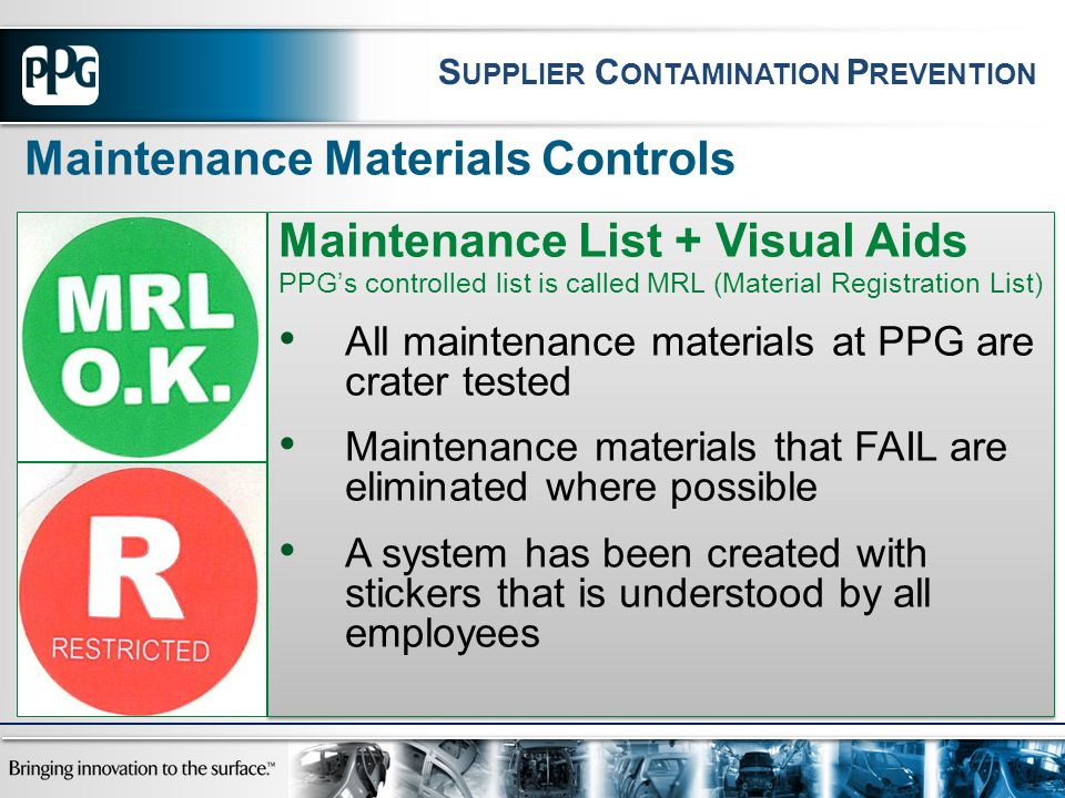 Maintenance Materials Controls Maintenance List + Visual Aids PPG's controlled list is called MRL (Material Registration List) All maintenance materials at PPG are crater tested Maintenance materials that FAIL are eliminated where possible A system has been created with stickers that is understood by all employees Maintenance List + Visual Aids PPG's controlled list is called MRL (Material Registration List) All maintenance materials at PPG are crater tested Maintenance materials that FAIL are eliminated where possible A system has been created with stickers that is understood by all employees S UPPLIER C ONTAMINATION P REVENTION