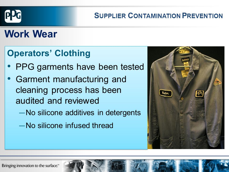 Operators' Clothing PPG garments have been tested Garment manufacturing and cleaning process has been audited and reviewed — No silicone additives in detergents — No silicone infused thread Operators' Clothing PPG garments have been tested Garment manufacturing and cleaning process has been audited and reviewed — No silicone additives in detergents — No silicone infused thread Work Wear S UPPLIER C ONTAMINATION P REVENTION