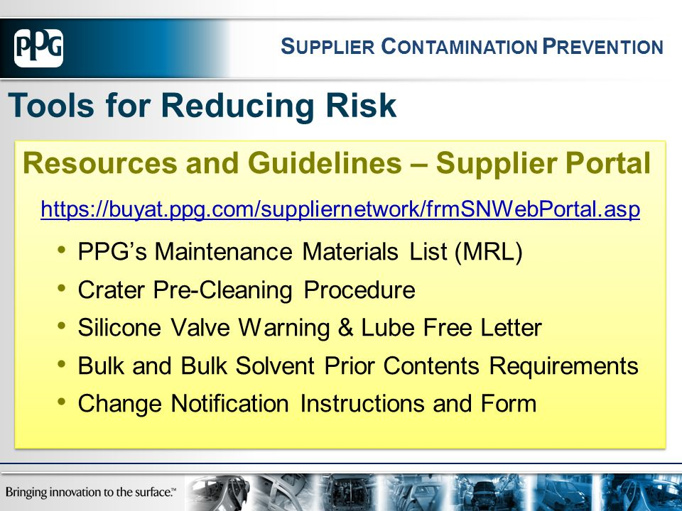 Resources and Guidelines – Supplier Portal https://buyat.ppg.com/suppliernetwork/frmSNWebPortal.asp PPG's Maintenance Materials List (MRL) Crater Pre-Cleaning Procedure Silicone Valve Warning & Lube Free Letter Bulk and Bulk Solvent Prior Contents Requirements Change Notification Instructions and Form Resources and Guidelines – Supplier Portal https://buyat.ppg.com/suppliernetwork/frmSNWebPortal.asp PPG's Maintenance Materials List (MRL) Crater Pre-Cleaning Procedure Silicone Valve Warning & Lube Free Letter Bulk and Bulk Solvent Prior Contents Requirements Change Notification Instructions and Form Tools for Reducing Risk S UPPLIER C ONTAMINATION P REVENTION