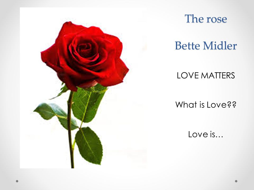 The rose Bette Midler The rose Bette Midler LOVE MATTERS What is Love?? Love is…