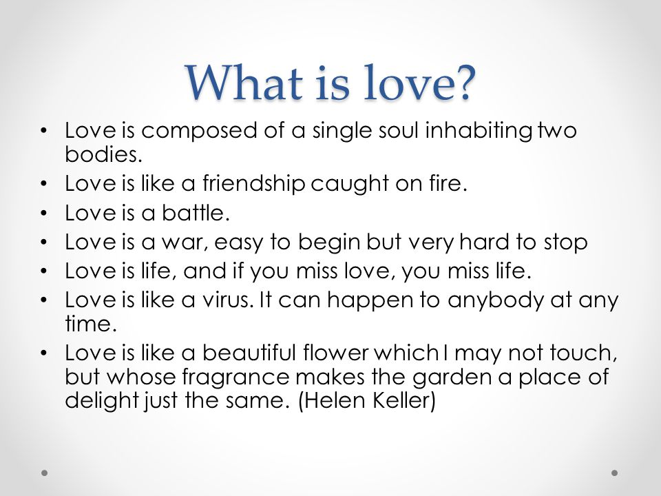 What is love? Love is composed of a single soul inhabiting two bodies. Love is like a friendship caught on fire. Love is a battle. Love is a war, easy