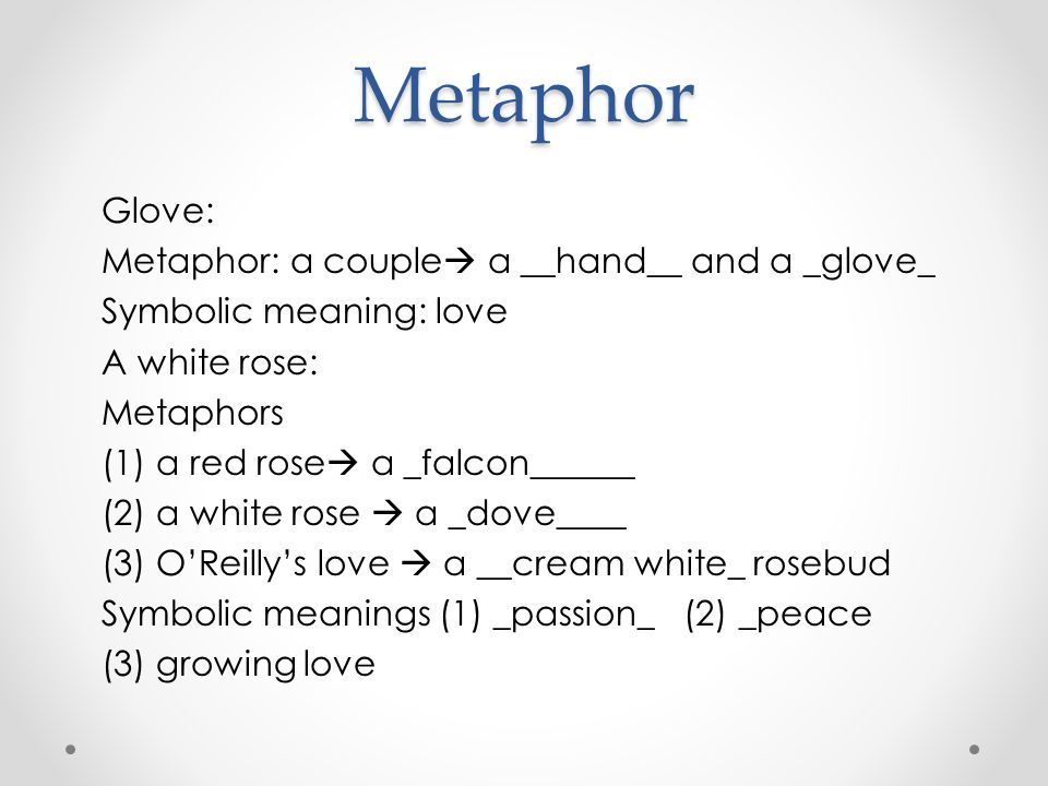Metaphor Glove: Metaphor: a couple  a __hand__ and a _glove_ Symbolic meaning: love A white rose: Metaphors (1) a red rose  a _falcon______ (2) a wh