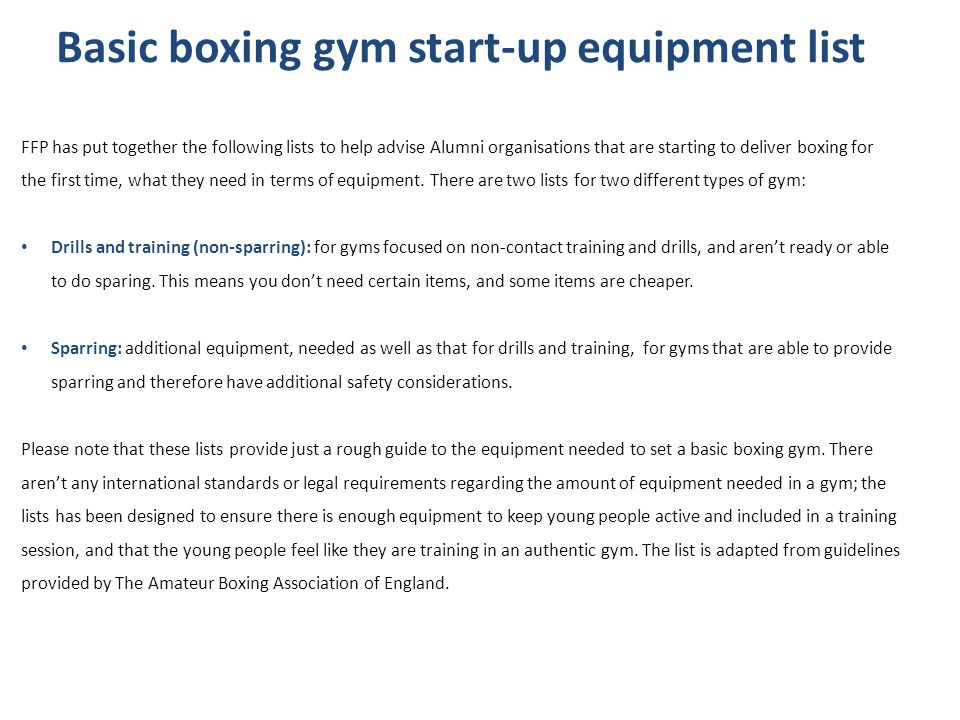 Basic boxing gym start-up equipment list FFP has put together the following lists to help advise Alumni organisations that are starting to deliver boxing for the first time, what they need in terms of equipment.