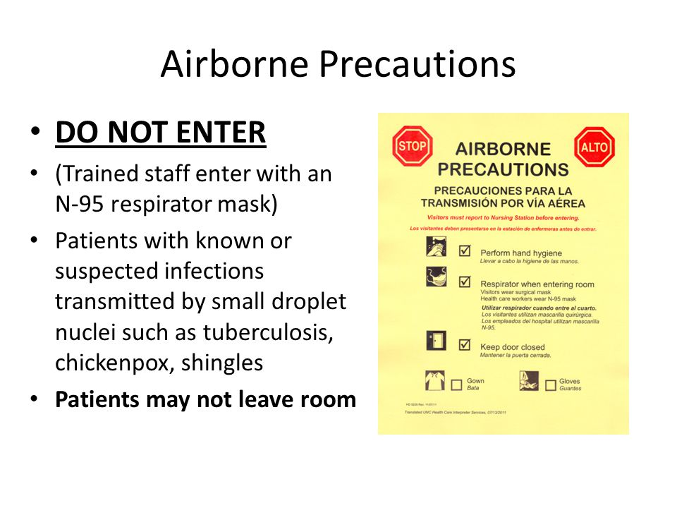 Airborne Precautions DO NOT ENTER (Trained staff enter with an N-95 respirator mask) Patients with known or suspected infections transmitted by small