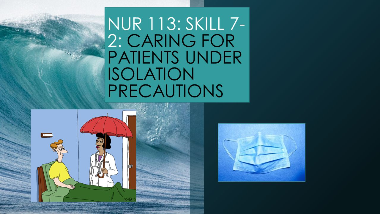 NUR 113: SKILL 7- 2: CARING FOR PATIENTS UNDER ISOLATION PRECAUTIONS