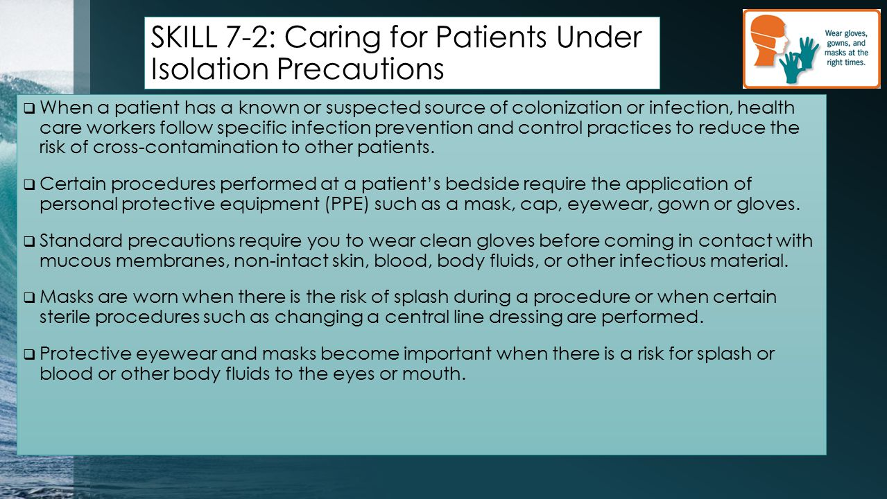 SKILL 7-2: Caring for Patients Under Isolation Precautions  When a patient has a known or suspected source of colonization or infection, health care workers follow specific infection prevention and control practices to reduce the risk of cross-contamination to other patients.