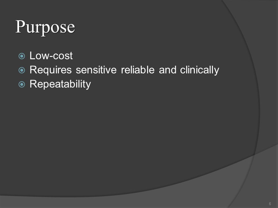 Purpose  Low-cost  Requires sensitive reliable and clinically  Repeatability 6