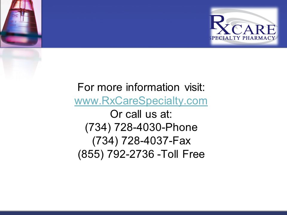 For more information visit: www.RxCareSpecialty.com Or call us at: (734) 728-4030-Phone (734) 728-4037-Fax (855) 792-2736 -Toll Free www.RxCareSpecialty.com