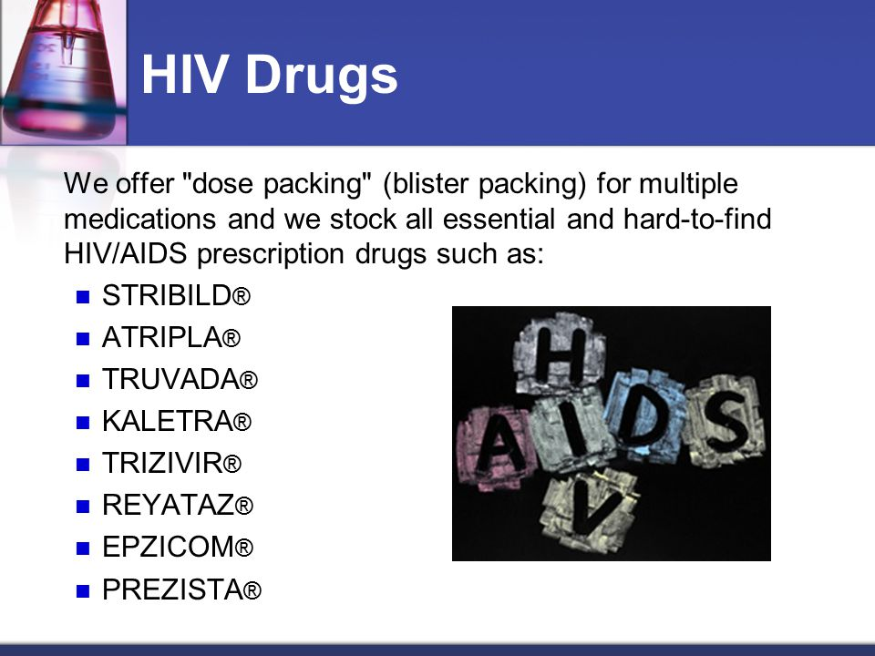 HIV Drugs We offer dose packing (blister packing) for multiple medications and we stock all essential and hard-to-find HIV/AIDS prescription drugs such as: STRIBILD ® ATRIPLA ® TRUVADA ® KALETRA ® TRIZIVIR ® REYATAZ ® EPZICOM ® PREZISTA ®