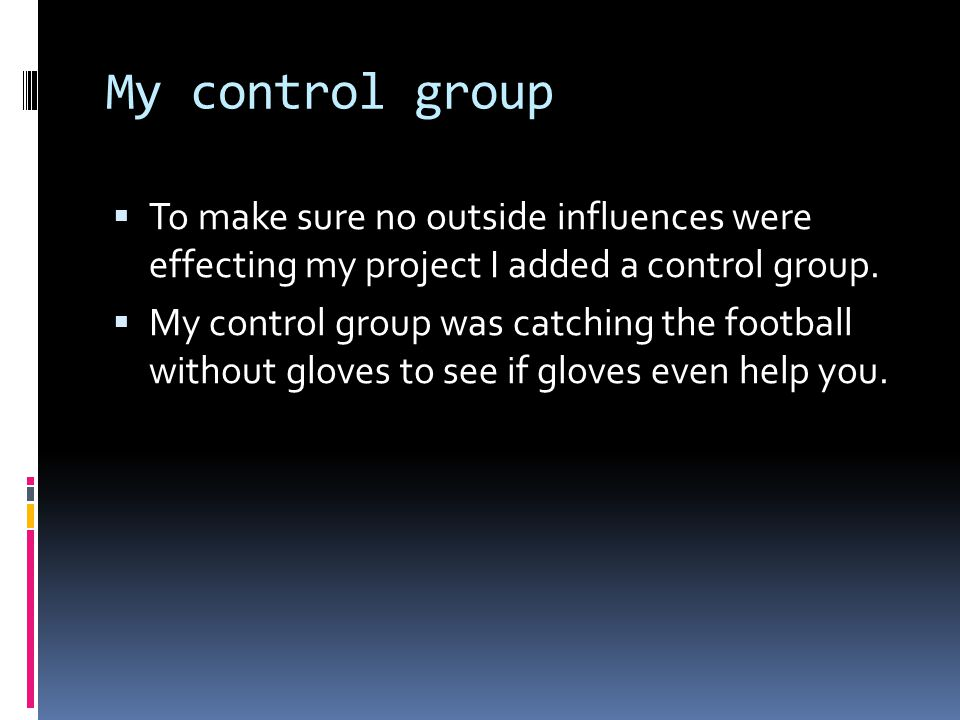 My control group  To make sure no outside influences were effecting my project I added a control group.