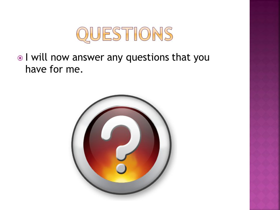  I will now answer any questions that you have for me.