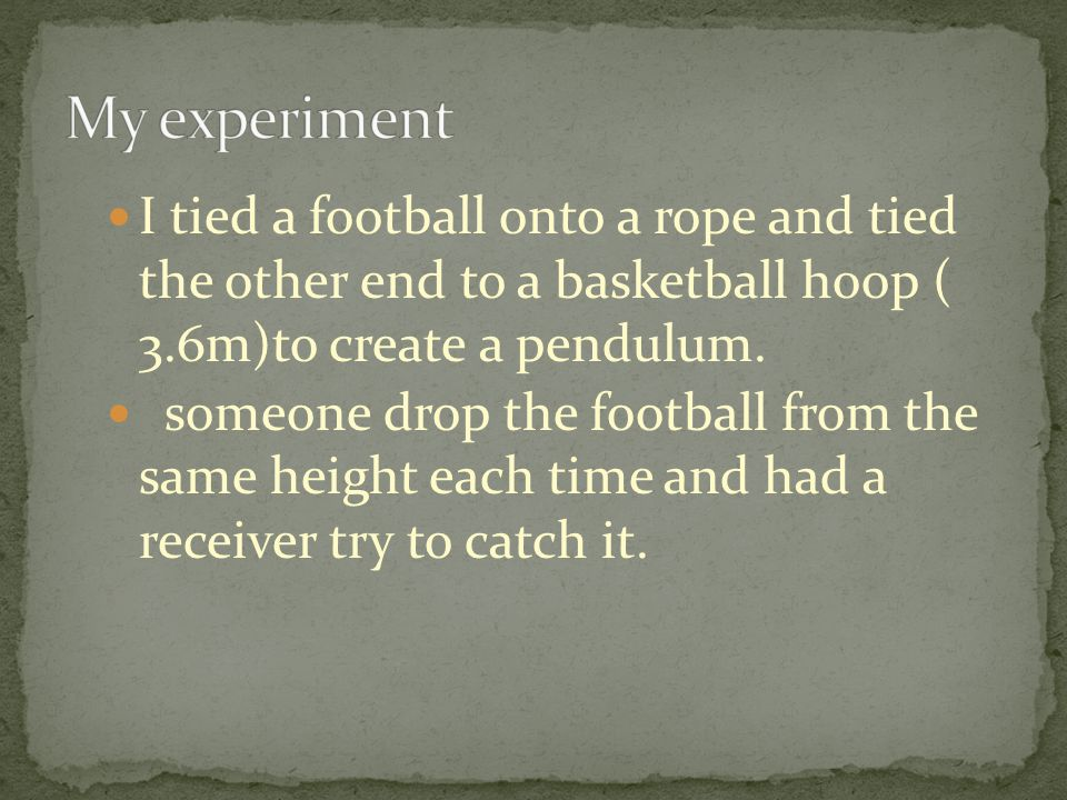 I tied a football onto a rope and tied the other end to a basketball hoop ( 3.6m)to create a pendulum.