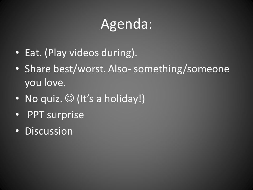 Agenda: Eat. (Play videos during). Share best/worst. Also- something/someone you love. No quiz. (It's a holiday!) PPT surprise Discussion