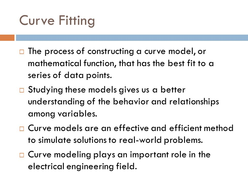 Curve Fitting  The process of constructing a curve model, or mathematical function, that has the best fit to a series of data points.