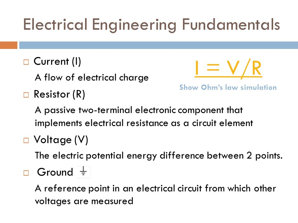 Electrical Engineering Fundamentals  Current (I) A flow of electrical charge  Resistor (R) A passive two-terminal electronic component that implements electrical resistance as a circuit element  Voltage (V) The electric potential energy difference between 2 points.