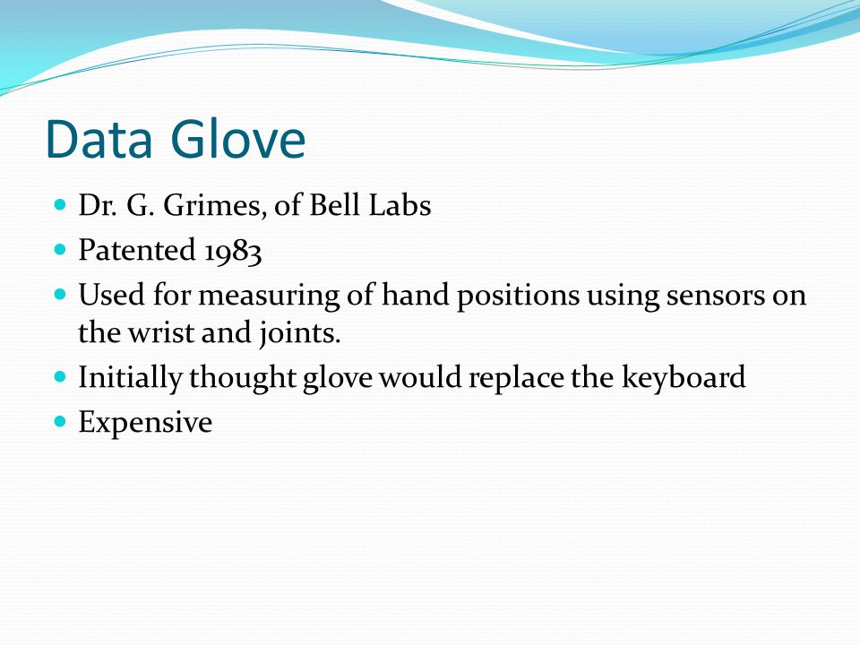 Data Glove Dr. G. Grimes, of Bell Labs Patented 1983 Used for measuring of hand positions using sensors on the wrist and joints. Initially thought glo