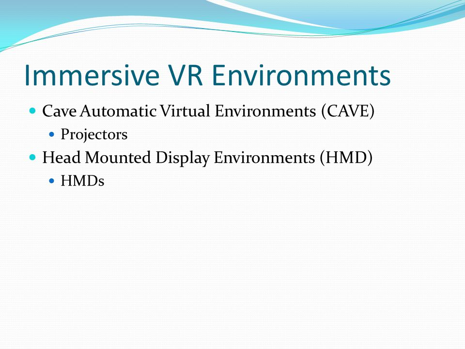 Immersive VR Environments Cave Automatic Virtual Environments (CAVE) Projectors Head Mounted Display Environments (HMD) HMDs