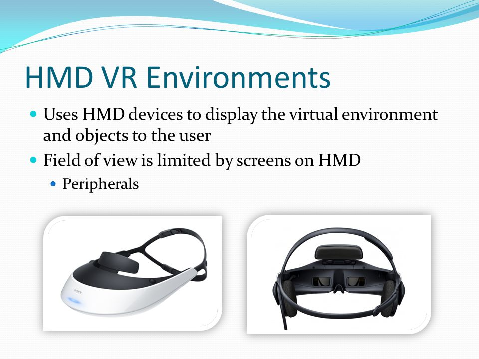 HMD VR Environments Uses HMD devices to display the virtual environment and objects to the user Field of view is limited by screens on HMD Peripherals