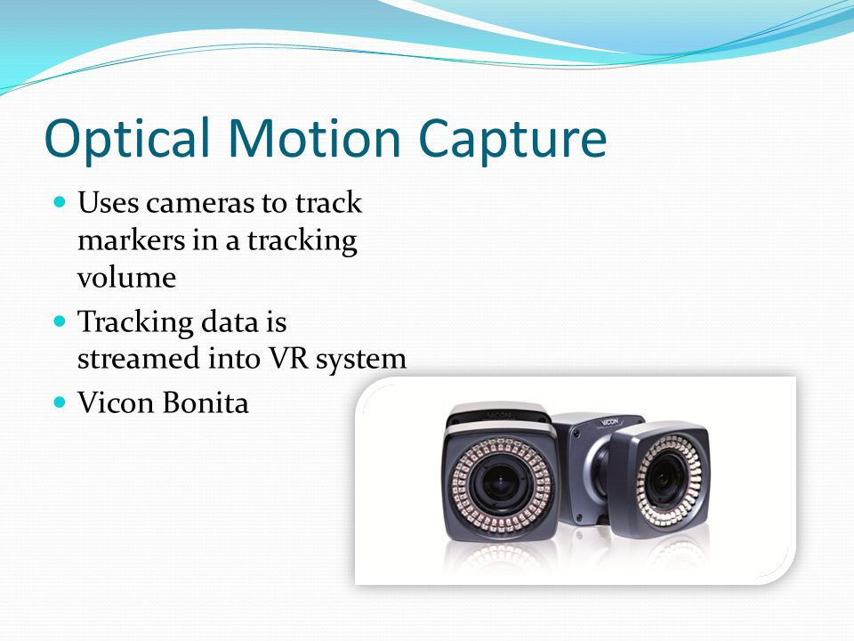 Optical Motion Capture Uses cameras to track markers in a tracking volume Tracking data is streamed into VR system Vicon Bonita