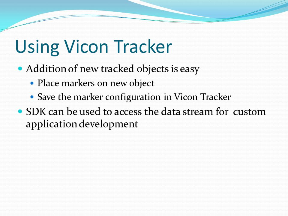 Using Vicon Tracker Addition of new tracked objects is easy Place markers on new object Save the marker configuration in Vicon Tracker SDK can be used
