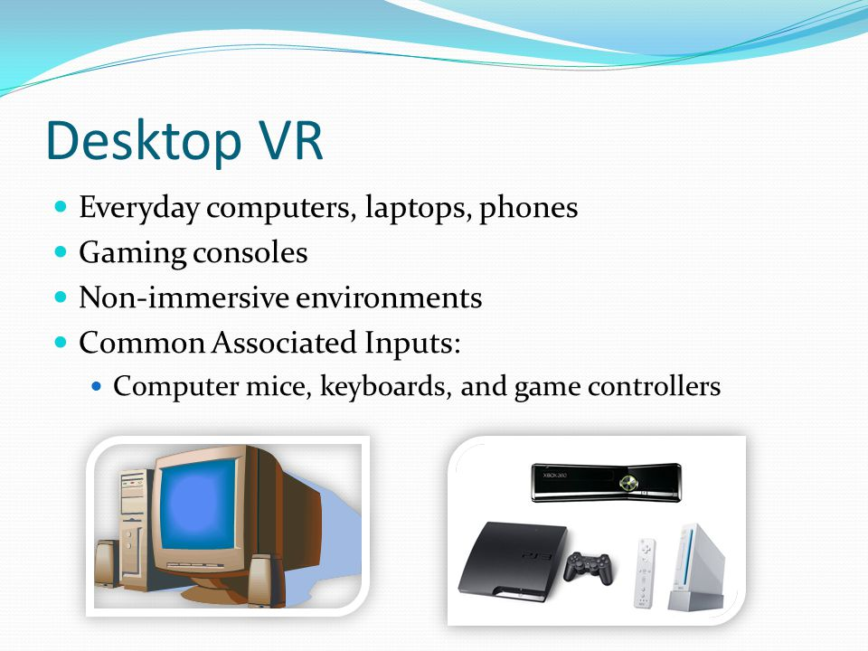 Desktop VR Everyday computers, laptops, phones Gaming consoles Non-immersive environments Common Associated Inputs: Computer mice, keyboards, and game
