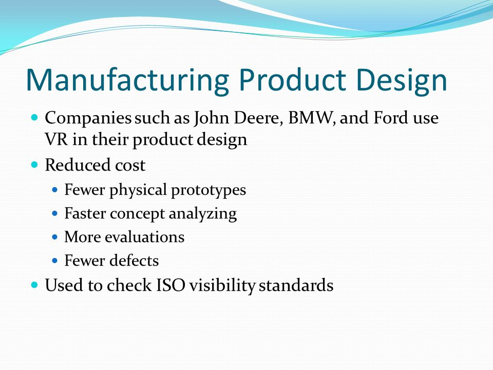 Manufacturing Product Design Companies such as John Deere, BMW, and Ford use VR in their product design Reduced cost Fewer physical prototypes Faster