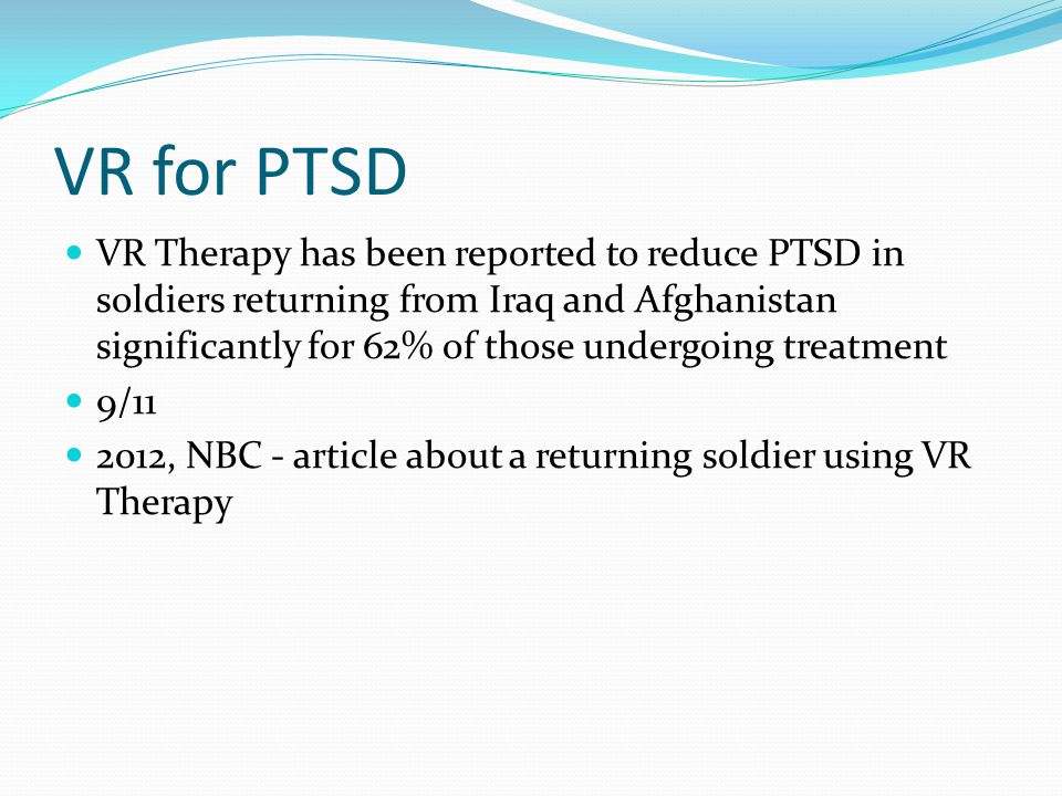 VR for PTSD VR Therapy has been reported to reduce PTSD in soldiers returning from Iraq and Afghanistan significantly for 62% of those undergoing trea