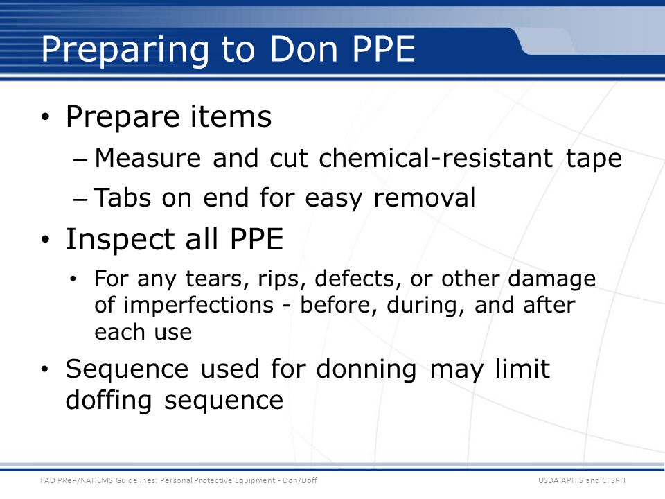 Prepare items – Measure and cut chemical-resistant tape – Tabs on end for easy removal Inspect all PPE For any tears, rips, defects, or other damage of imperfections - before, during, and after each use Sequence used for donning may limit doffing sequence USDA APHIS and CFSPHFAD PReP/NAHEMS Guidelines: Personal Protective Equipment - Don/Doff Preparing to Don PPE