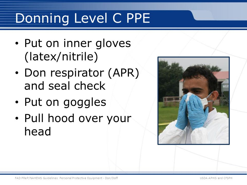 Put on inner gloves (latex/nitrile) Don respirator (APR) and seal check Put on goggles Pull hood over your head USDA APHIS and CFSPHFAD PReP/NAHEMS Guidelines: Personal Protective Equipment - Don/Doff Donning Level C PPE