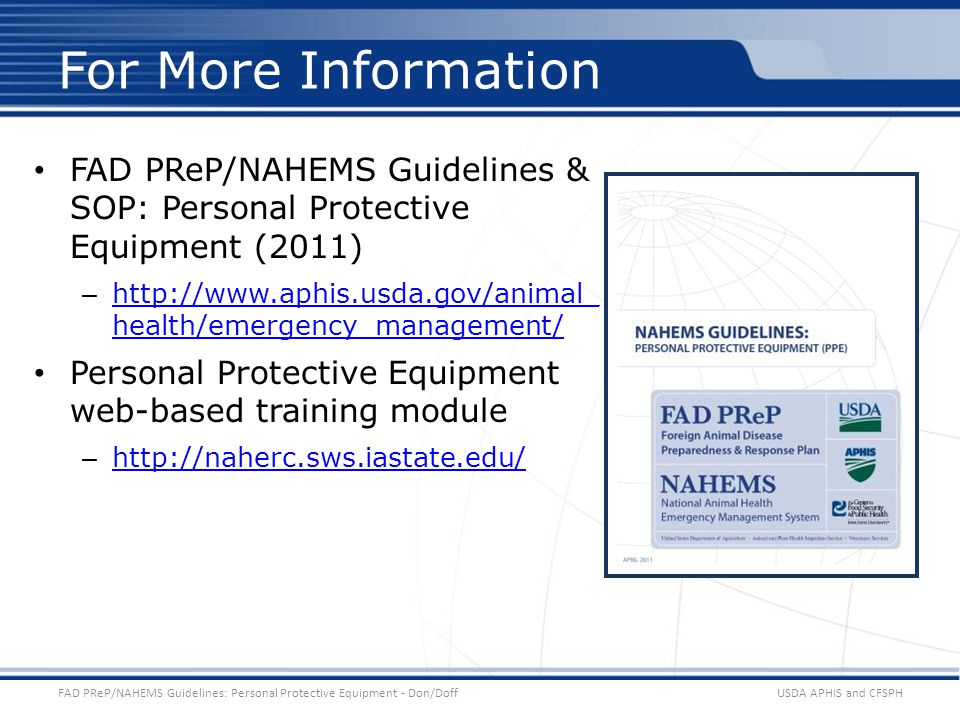 FAD PReP/NAHEMS Guidelines & SOP: Personal Protective Equipment (2011) – http://www.aphis.usda.gov/animal_ health/emergency_management/ http://www.aphis.usda.gov/animal_ health/emergency_management/ Personal Protective Equipment web-based training module – http://naherc.sws.iastate.edu/ http://naherc.sws.iastate.edu/ USDA APHIS and CFSPHFAD PReP/NAHEMS Guidelines: Personal Protective Equipment - Don/Doff For More Information