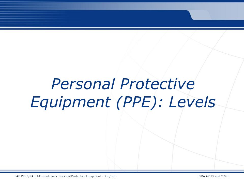 Personal Protective Equipment (PPE): Levels USDA APHIS and CFSPHFAD PReP/NAHEMS Guidelines: Personal Protective Equipment - Don/Doff