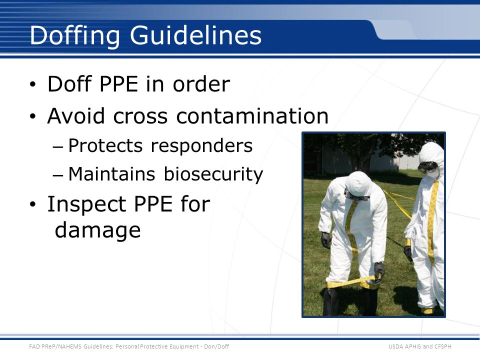 Doff PPE in order Avoid cross contamination – Protects responders – Maintains biosecurity Inspect PPE for damage USDA APHIS and CFSPHFAD PReP/NAHEMS Guidelines: Personal Protective Equipment - Don/Doff Doffing Guidelines