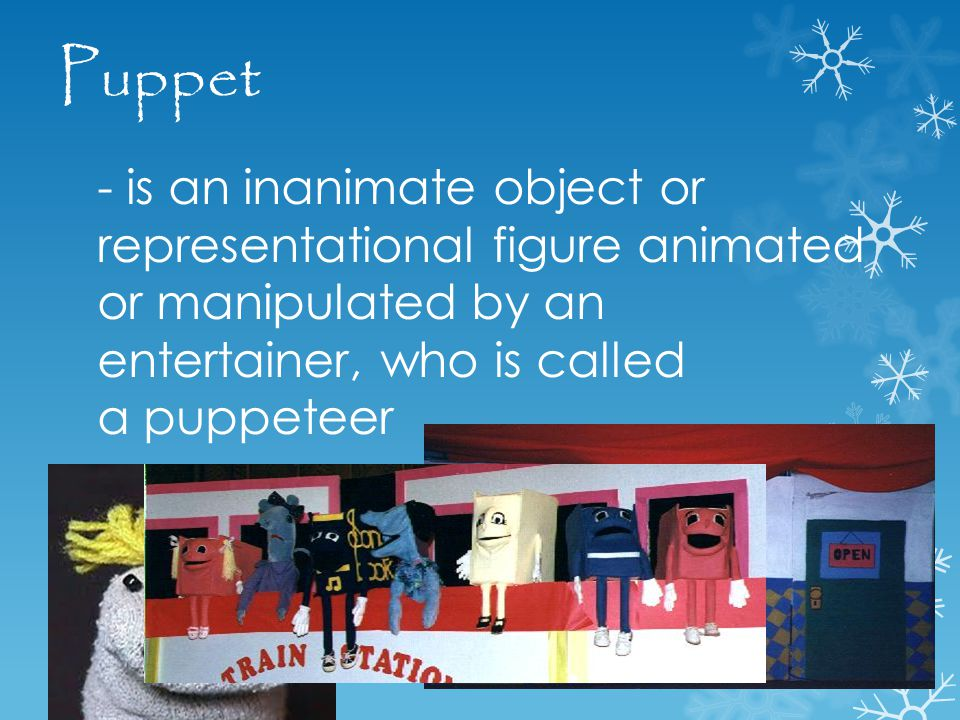 - is an inanimate object or representational figure animated or manipulated by an entertainer, who is called a puppeteer Puppet