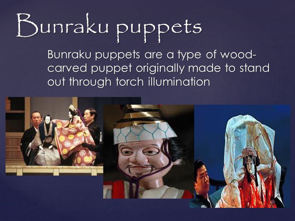{ Bunraku puppets Bunraku puppets are a type of wood- carved puppet originally made to stand out through torch illumination