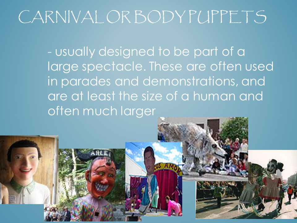 CARNIVAL OR BODY PUPPETS - usually designed to be part of a large spectacle. These are often used in parades and demonstrations, and are at least the