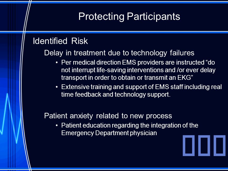 Protecting Participants Identified Risk Delay in treatment due to technology failures Per medical direction EMS providers are instructed do not interrupt life-saving interventions and /or ever delay transport in order to obtain or transmit an EKG Extensive training and support of EMS staff including real time feedback and technology support.