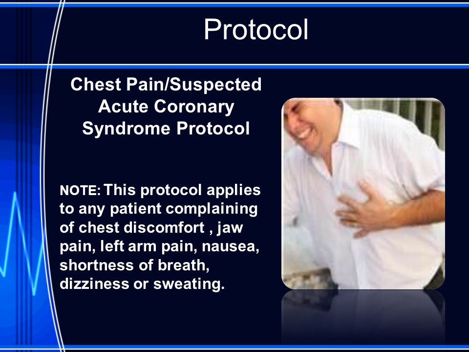 Protocol Chest Pain/Suspected Acute Coronary Syndrome Protocol NOTE: This protocol applies to any patient complaining of chest discomfort, jaw pain, left arm pain, nausea, shortness of breath, dizziness or sweating.