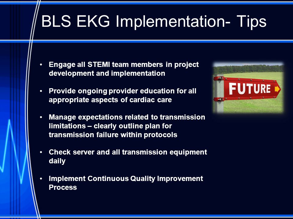 BLS EKG Implementation- Tips Engage all STEMI team members in project development and implementation Provide ongoing provider education for all appropriate aspects of cardiac care Manage expectations related to transmission limitations – clearly outline plan for transmission failure within protocols Check server and all transmission equipment daily Implement Continuous Quality Improvement Process