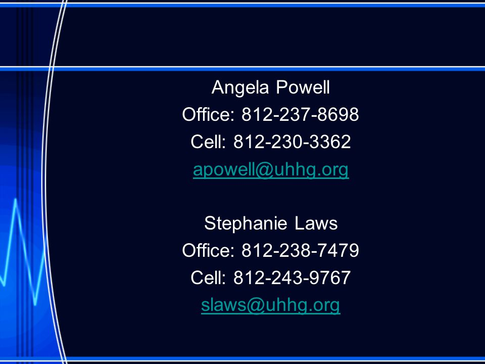 Angela Powell Office: 812-237-8698 Cell: 812-230-3362 apowell@uhhg.org Stephanie Laws Office: 812-238-7479 Cell: 812-243-9767 slaws@uhhg.org
