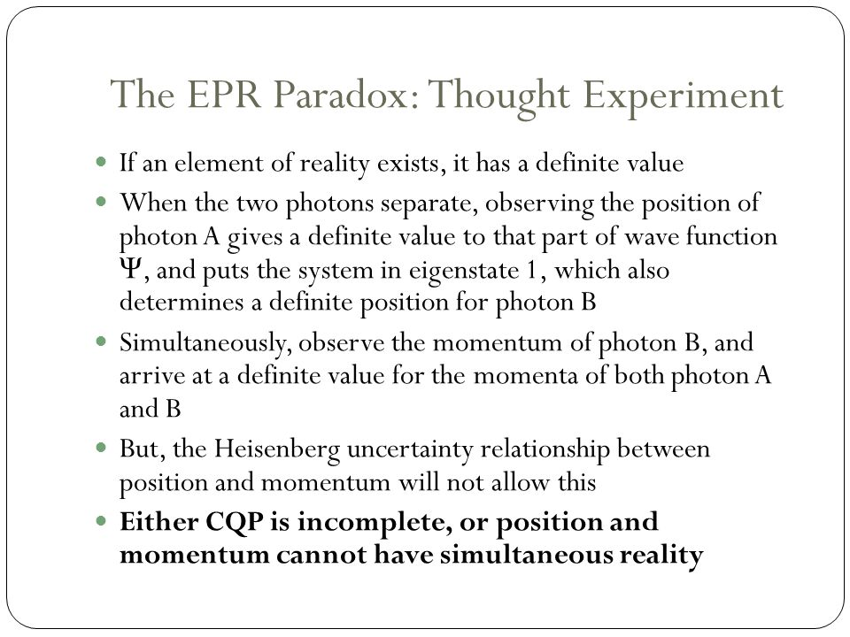 The EPR Paradox: Thought Experiment If an element of reality exists, it has a definite value When the two photons separate, observing the position of photon A gives a definite value to that part of wave function Ψ, and puts the system in eigenstate 1, which also determines a definite position for photon B Simultaneously, observe the momentum of photon B, and arrive at a definite value for the momenta of both photon A and B But, the Heisenberg uncertainty relationship between position and momentum will not allow this Either CQP is incomplete, or position and momentum cannot have simultaneous reality