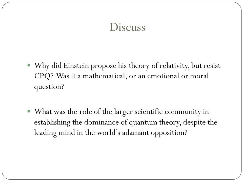 Discuss Why did Einstein propose his theory of relativity, but resist CPQ.